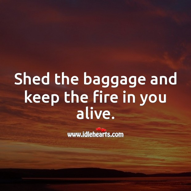 Shed the baggage and keep the fire in you alive. Inspirational Quotes Image