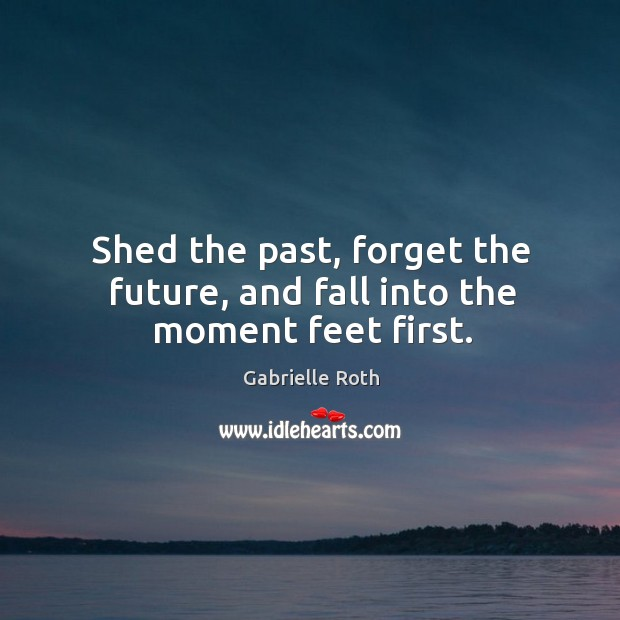 Image, Shed the past, forget the future, and fall into the moment feet first.