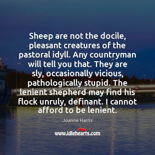 Sheep are not the docile, pleasant creatures of the pastoral idyll. Any Joanne Harris Picture Quote