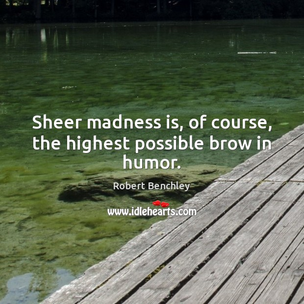 Sheer madness is, of course, the highest possible brow in humor. Image
