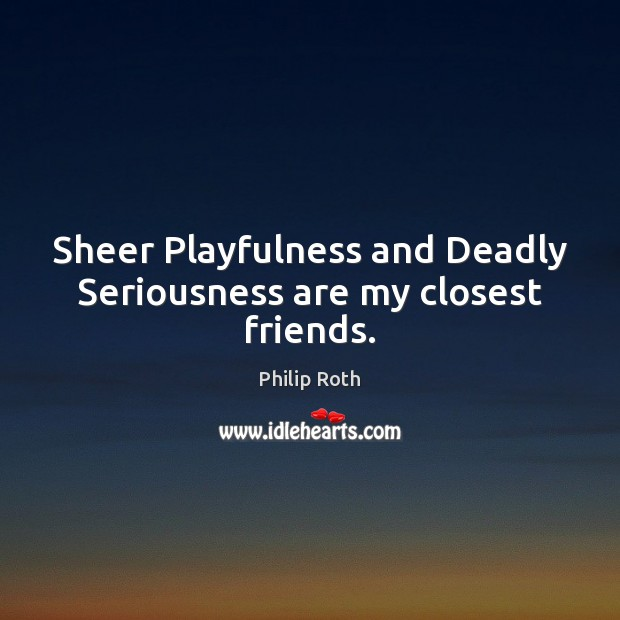 Sheer Playfulness and Deadly Seriousness are my closest friends. Philip Roth Picture Quote