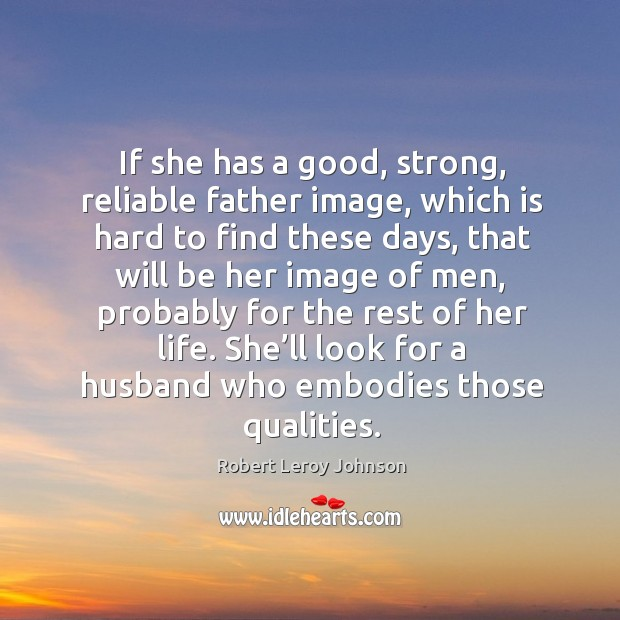 She'll look for a husband who embodies those qualities. Image