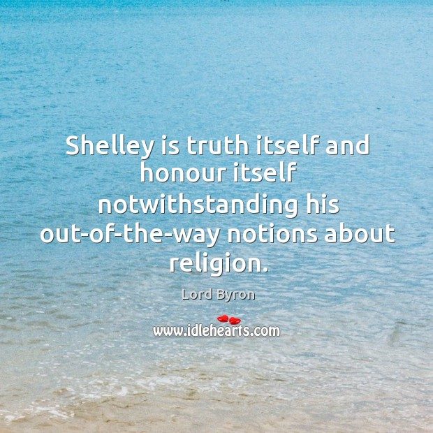 Image, Shelley is truth itself and honour itself notwithstanding his out-of-the-way notions about religion.
