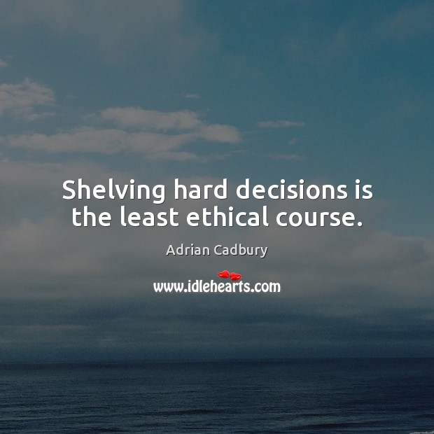 Image, Shelving hard decisions is the least ethical course.