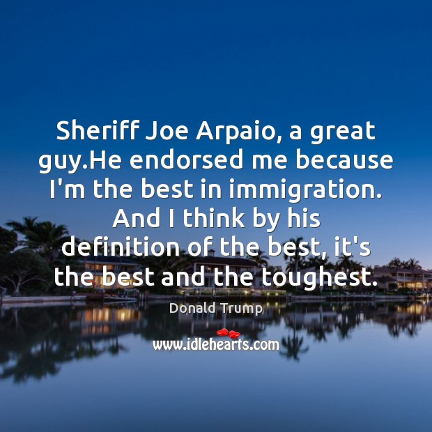 Sheriff Joe Arpaio, a great guy.He endorsed me because I'm the Image