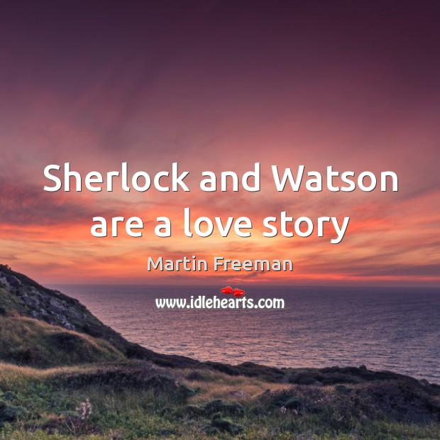 Sherlock and Watson are a love story Martin Freeman Picture Quote