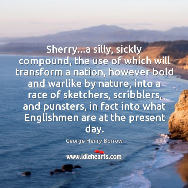 Sherry…a silly, sickly compound, the use of which will transform a Image