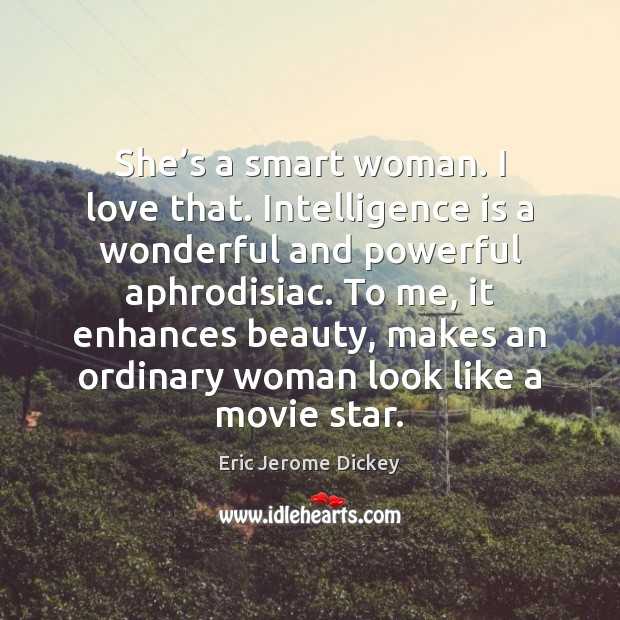 She's a smart woman. I love that. Intelligence is a wonderful Image