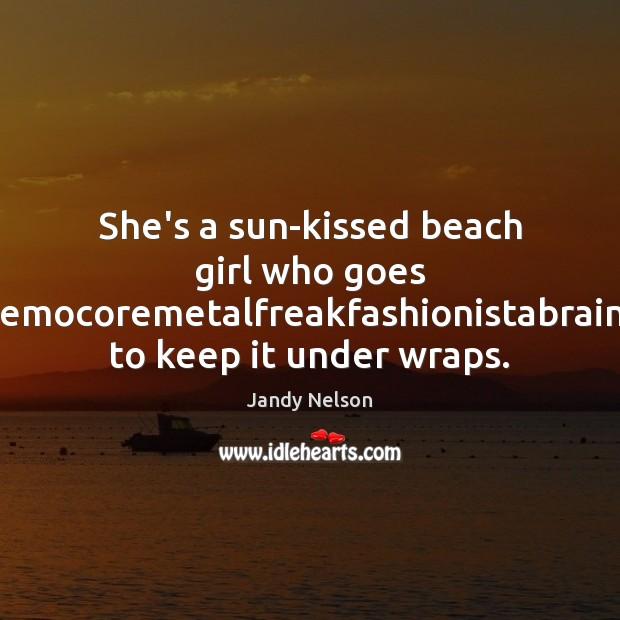She's a sun-kissed beach girl who goes gothgrungepunkhippierockeremocoremetalfreakfashionistabraingeekboycrazyhiphoprastagirl to keep it under Jandy Nelson Picture Quote