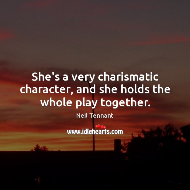 She's a very charismatic character, and she holds the whole play together. Neil Tennant Picture Quote