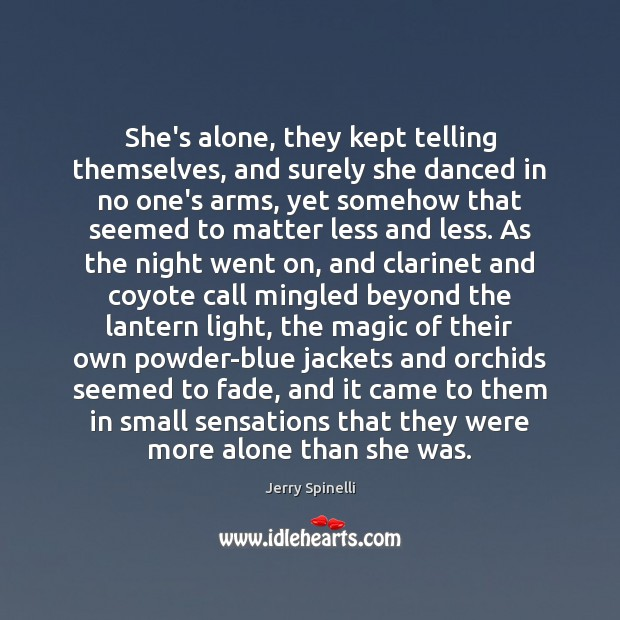 She's alone, they kept telling themselves, and surely she danced in no Jerry Spinelli Picture Quote