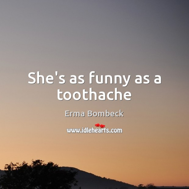 She's as funny as a toothache Erma Bombeck Picture Quote