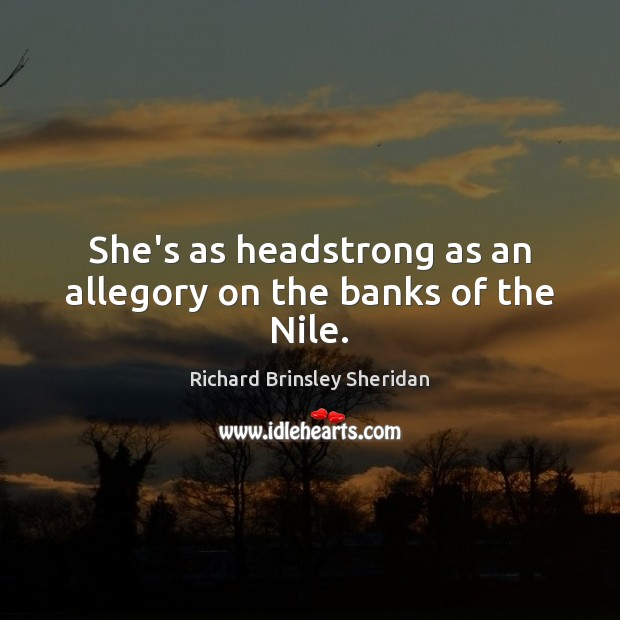She's as headstrong as an allegory on the banks of the Nile. Richard Brinsley Sheridan Picture Quote