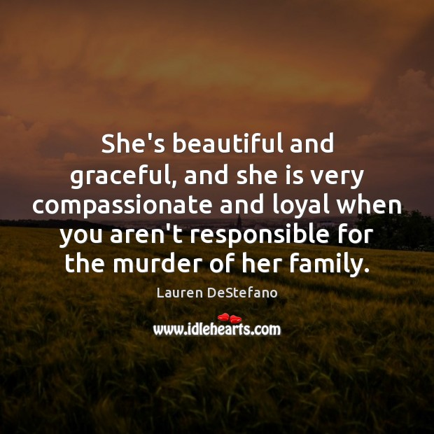 She's beautiful and graceful, and she is very compassionate and loyal when Lauren DeStefano Picture Quote