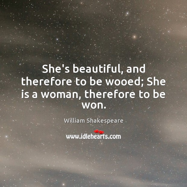 Image, She's beautiful, and therefore to be wooed; She is a woman, therefore to be won.