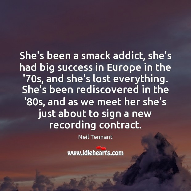 She's been a smack addict, she's had big success in Europe in Neil Tennant Picture Quote