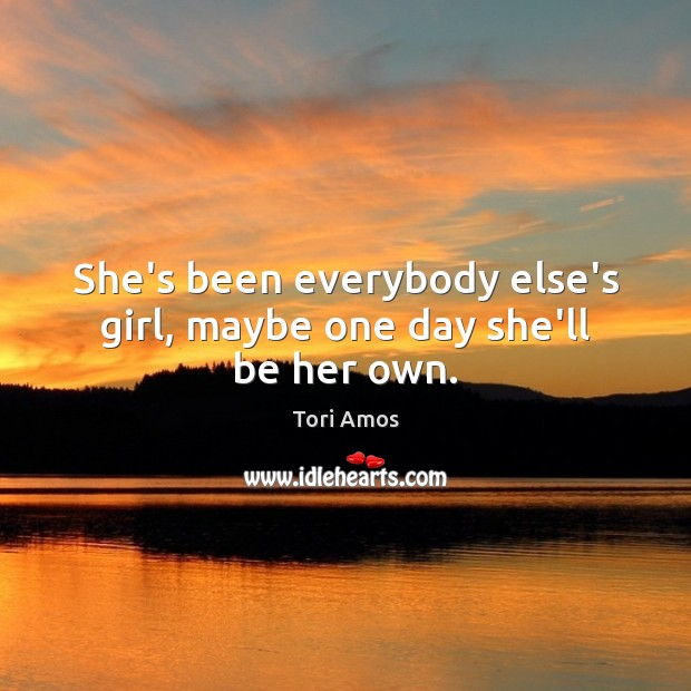 She's been everybody else's girl, maybe one day she'll be her own. Tori Amos Picture Quote