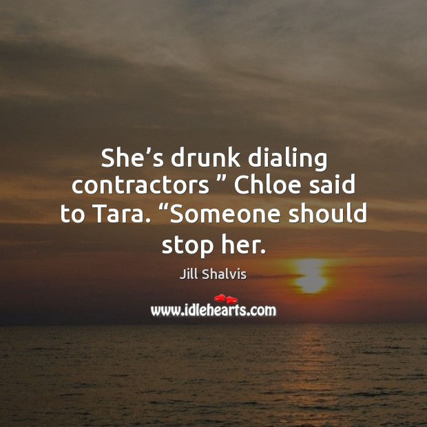 "Image, She's drunk dialing contractors "" Chloe said to Tara. ""Someone should stop her."