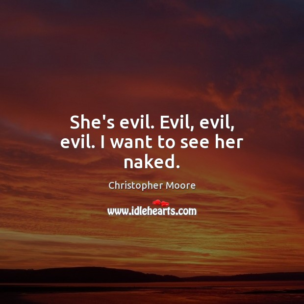 She's evil. Evil, evil, evil. I want to see her naked. Christopher Moore Picture Quote