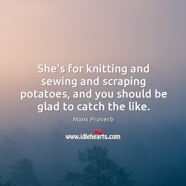 Image, She's for knitting and sewing and scraping potatoes