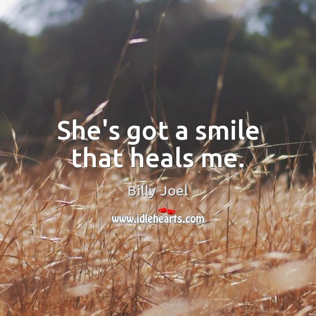 She's got a smile that heals me. Billy Joel Picture Quote