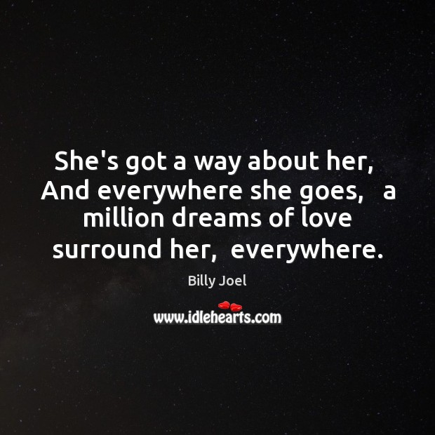 She's got a way about her,  And everywhere she goes,   a million Billy Joel Picture Quote