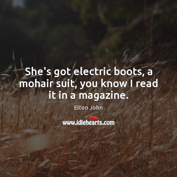 She's got electric boots, a mohair suit, you know I read it in a magazine. Elton John Picture Quote