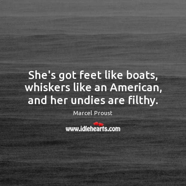 Image, She's got feet like boats, whiskers like an American, and her undies are filthy.