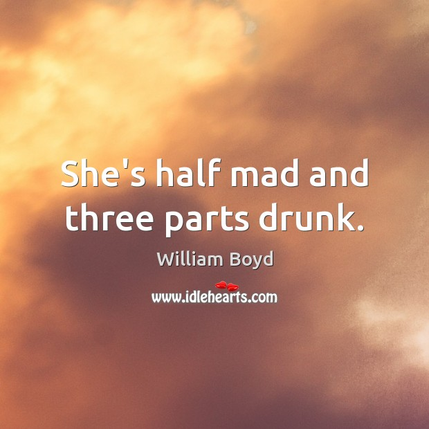 She's half mad and three parts drunk. William Boyd Picture Quote