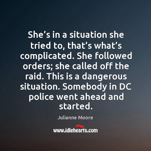 She's in a situation she tried to, that's what's complicated. She followed orders; she called off the raid. Image