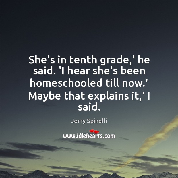 She's in tenth grade,' he said. 'I hear she's been homeschooled Jerry Spinelli Picture Quote