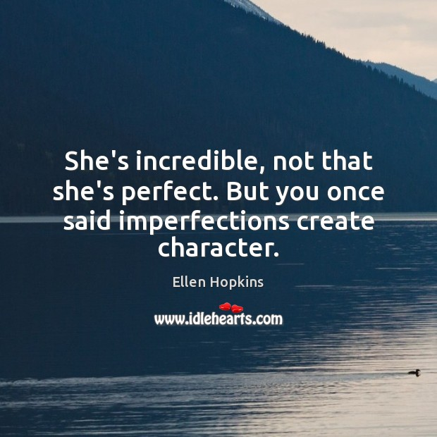 She's incredible, not that she's perfect. But you once said imperfections create Ellen Hopkins Picture Quote