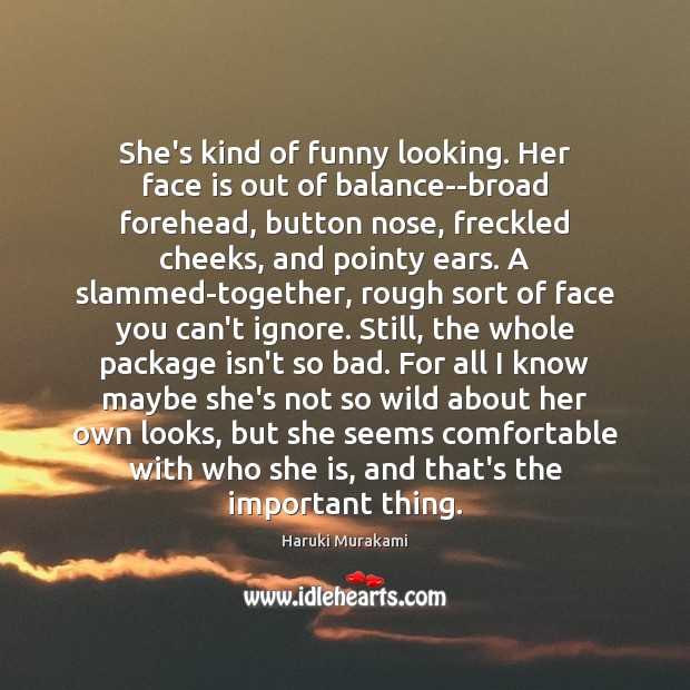 She's kind of funny looking. Her face is out of balance–broad forehead, Haruki Murakami Picture Quote