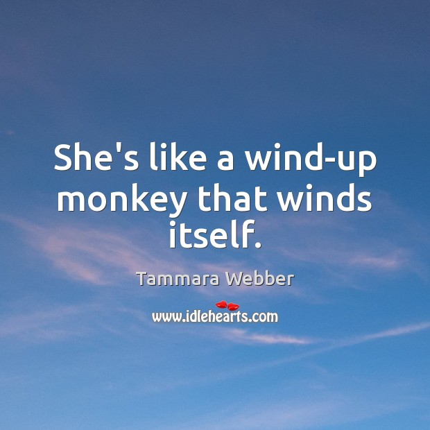 She's like a wind-up monkey that winds itself. Tammara Webber Picture Quote