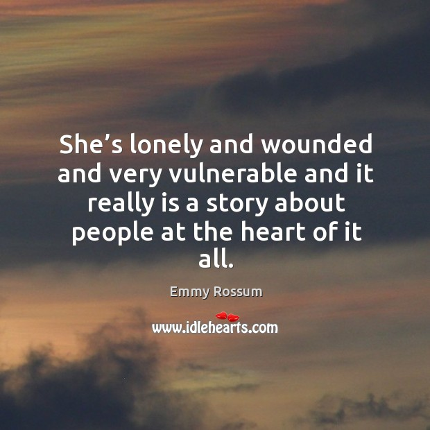 She's lonely and wounded and very vulnerable and it really is a story about people at the heart of it all. Image