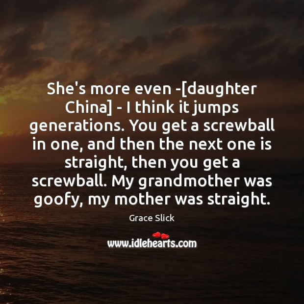 She's more even -[daughter China] – I think it jumps generations. Grace Slick Picture Quote