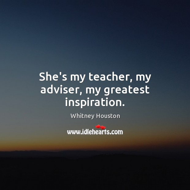 She's my teacher, my adviser, my greatest inspiration. Whitney Houston Picture Quote