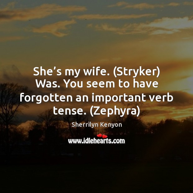 She's my wife. (Stryker) Was. You seem to have forgotten an Image