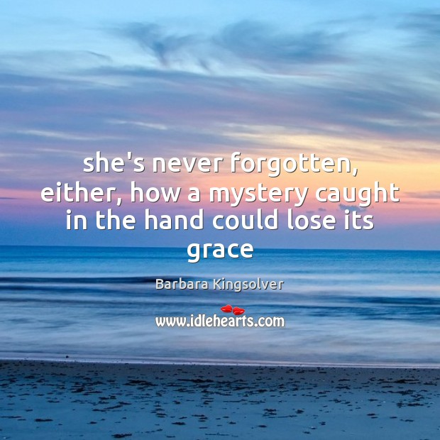She's never forgotten, either, how a mystery caught in the hand could lose its grace Barbara Kingsolver Picture Quote