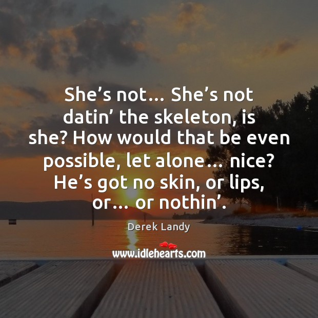 Image, She's not… She's not datin' the skeleton, is she? How