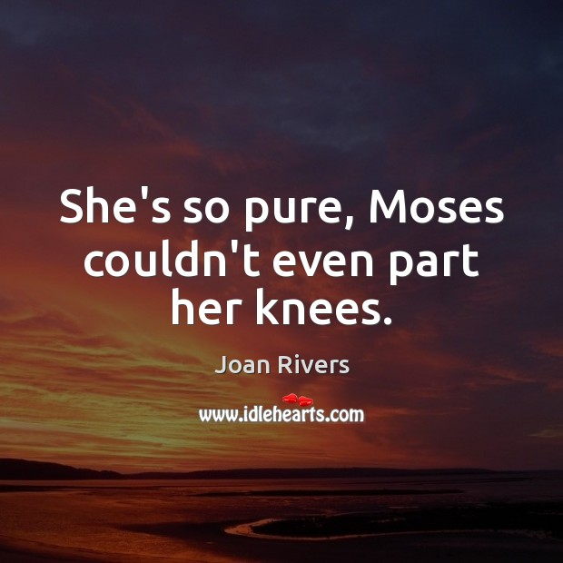 She's so pure, Moses couldn't even part her knees. Joan Rivers Picture Quote