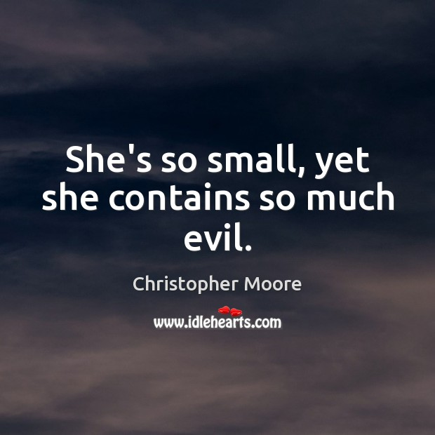 She's so small, yet she contains so much evil. Christopher Moore Picture Quote