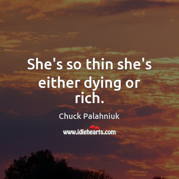 She's so thin she's either dying or rich. Image