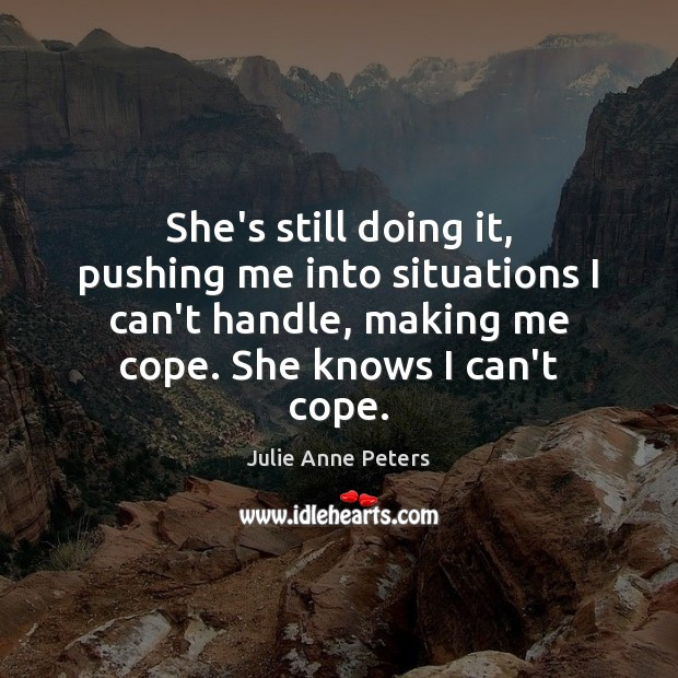She's still doing it, pushing me into situations I can't handle, making Julie Anne Peters Picture Quote
