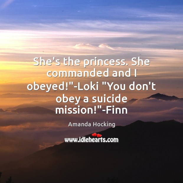 """She's the princess. She commanded and I obeyed!""""-Loki """"You don't obey Amanda Hocking Picture Quote"""