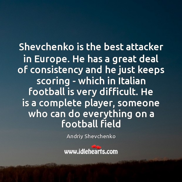 Image, Shevchenko is the best attacker in Europe. He has a great deal