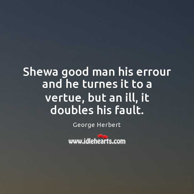 Shewa good man his errour and he turnes it to a vertue, but an ill, it doubles his fault. Image