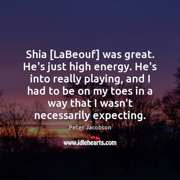 Shia [LaBeouf] was great. He's just high energy. He's into really playing, Peter Jacobson Picture Quote