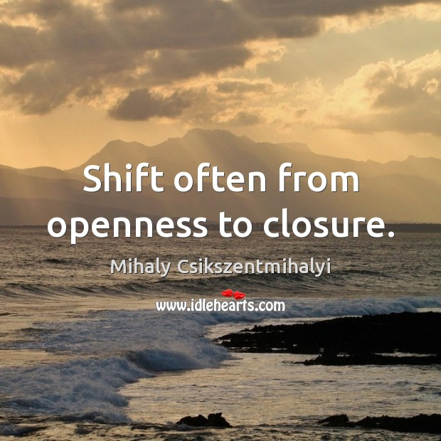 Shift often from openness to closure. Mihaly Csikszentmihalyi Picture Quote