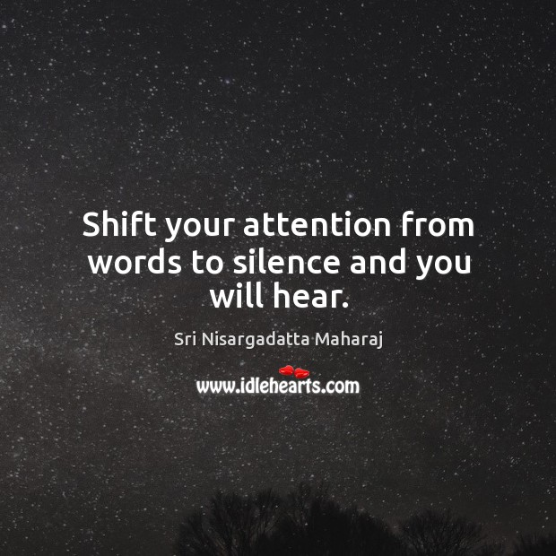 Shift your attention from words to silence and you will hear. Sri Nisargadatta Maharaj Picture Quote